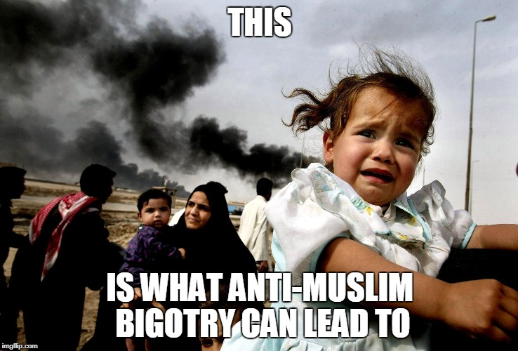 THIS IS WHAT ANTI-MUSLIM BIGOTRY CAN LEAD TO | image tagged in illegal immoral invasion of iraq,bigot,bigotry,bigoted,hate,violence | made w/ Imgflip meme maker