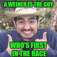 A WEINER IS THE GUY WHO'S FIRST IN THE RACE | made w/ Imgflip meme maker