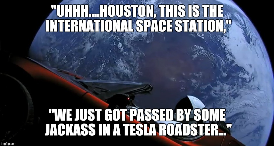 "Uhhh... Houston | ""UHHH....HOUSTON, THIS IS THE INTERNATIONAL SPACE STATION,"" ""WE JUST GOT PASSED BY SOME JACKASS IN A TESLA ROADSTER..."" 