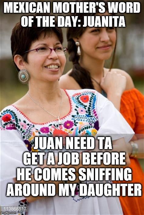 MEXICAN MOTHER'S WORD OF THE DAY: JUANITA JUAN NEED TA GET A JOB BEFORE HE COMES SNIFFING AROUND MY DAUGHTER | made w/ Imgflip meme maker