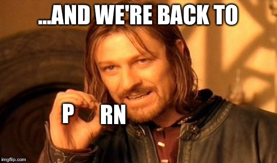 One Does Not Simply Meme | ...AND WE'RE BACK TO P RN | image tagged in memes,one does not simply | made w/ Imgflip meme maker