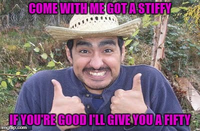 COME WITH ME GOT A STIFFY IF YOU'RE GOOD I'LL GIVE YOU A FIFTY | made w/ Imgflip meme maker