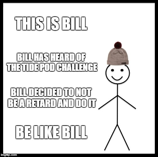 Be Like Bill Meme | THIS IS BILL BILL HAS HEARD OF THE TIDE POD CHALLENGE BILL DECIDED TO NOT BE A RETARD AND DO IT BE LIKE BILL | image tagged in memes,be like bill | made w/ Imgflip meme maker