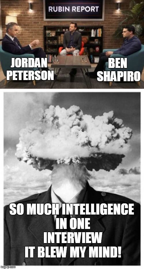 Best interview/discussion I have seen in a very long time. 5 ✯ | JORDAN PETERSON SO MUCH INTELLIGENCE IN ONE INTERVIEW IT BLEW MY MIND! BEN SHAPIRO | image tagged in interview,jordan peterson,ben shapiro,intelligence,mind blown,memes | made w/ Imgflip meme maker