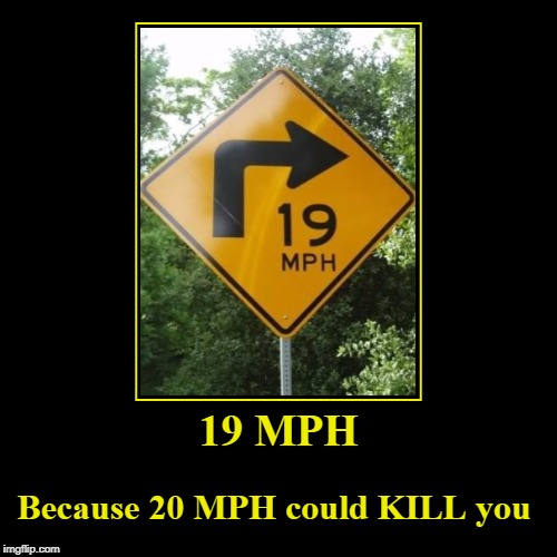 Slow Down, Parnelli | 19 MPH | Because 20 MPH could KILL you | image tagged in funny,demotivationals,funny road signs | made w/ Imgflip demotivational maker