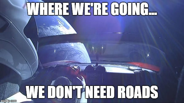 StarMan | WHERE WE'RE GOING... WE DON'T NEED ROADS | image tagged in spacex | made w/ Imgflip meme maker
