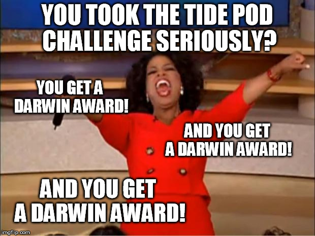 My last one... | YOU TOOK THE TIDE POD CHALLENGE SERIOUSLY? AND YOU GET A DARWIN AWARD! YOU GET A DARWIN AWARD! AND YOU GET A DARWIN AWARD! | image tagged in memes,oprah you get a,tide pod challenge,tide pod | made w/ Imgflip meme maker