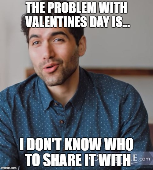 THE PROBLEM WITH VALENTINES DAY IS... I DON'T KNOW WHO TO SHARE IT WITH | image tagged in valentine's day,single | made w/ Imgflip meme maker