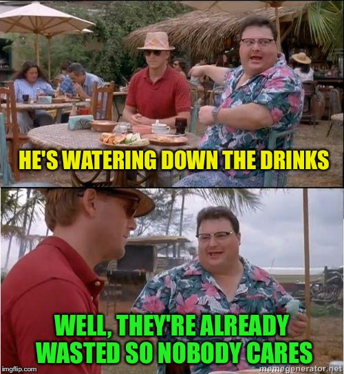 Shirley Temples for everyone! | HE'S WATERING DOWN THE DRINKS WELL, THEY'RE ALREADY WASTED SO NOBODY CARES | image tagged in funny,memes,see nobody cares,drinking | made w/ Imgflip meme maker