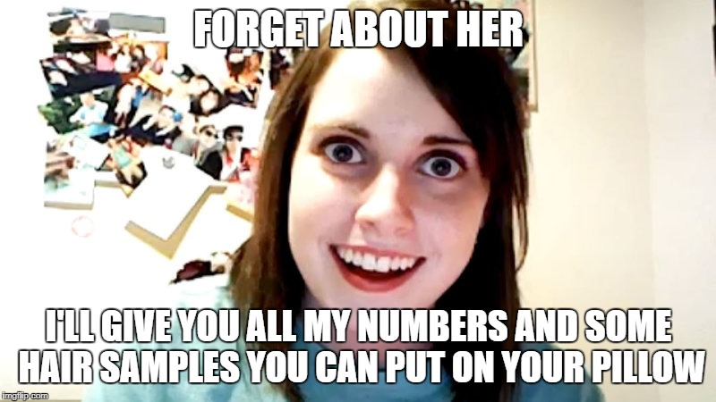 FORGET ABOUT HER I'LL GIVE YOU ALL MY NUMBERS AND SOME HAIR SAMPLES YOU CAN PUT ON YOUR PILLOW | made w/ Imgflip meme maker