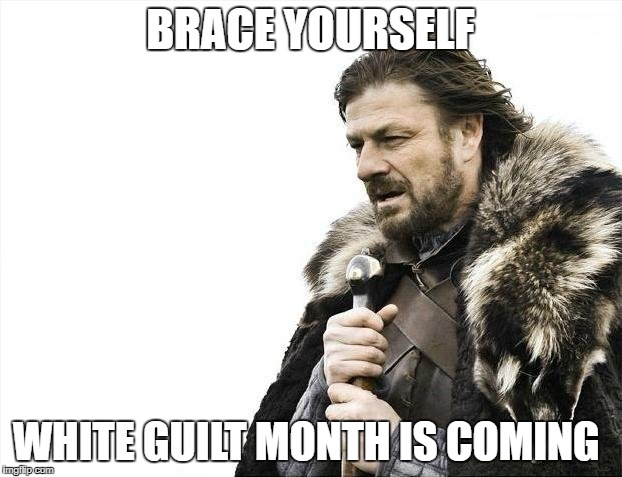Brace Yourselves X is Coming Meme | BRACE YOURSELF WHITE GUILT MONTH IS COMING | image tagged in memes,brace yourselves x is coming | made w/ Imgflip meme maker