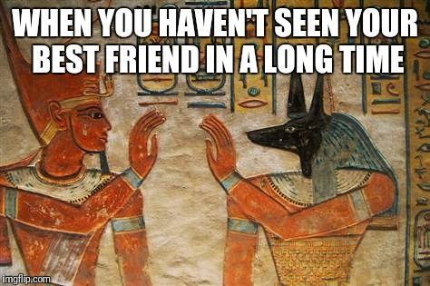 WHEN YOU HAVEN'T SEEN YOUR BEST FRIEND IN A LONG TIME | image tagged in egyptian high-five | made w/ Imgflip meme maker