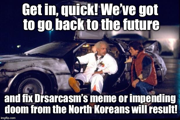 Marty, you'll never see a more fricked up meme! | Get in, quick! We've got to go back to the future and fix Drsarcasm's meme or impending doom from the North Koreans will result! | image tagged in back to the future,memes,drsarcasm,doom,funny memes | made w/ Imgflip meme maker