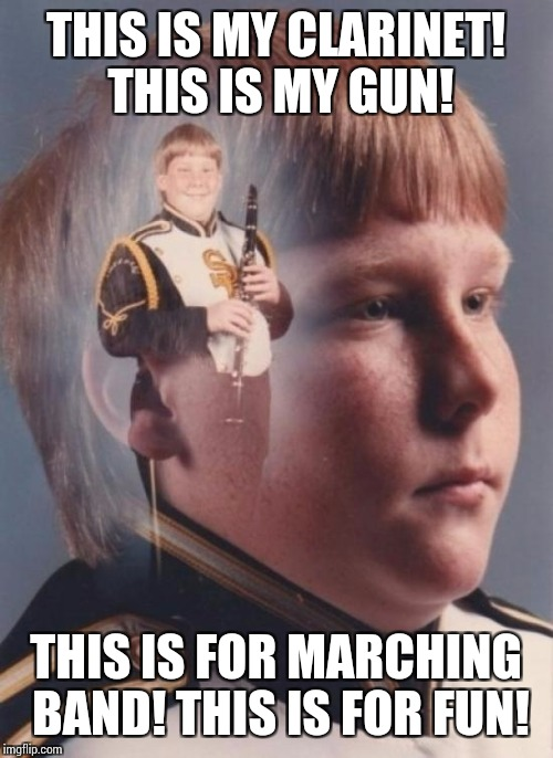 PTSD Clarinet Boy | THIS IS MY CLARINET! THIS IS MY GUN! THIS IS FOR MARCHING BAND! THIS IS FOR FUN! | image tagged in memes,ptsd clarinet boy,full metal jacket | made w/ Imgflip meme maker