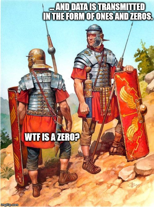 Explaining the Internet to the Romans | ... AND DATA IS TRANSMITTED IN THE FORM OF ONES AND ZEROS. WTF IS A ZERO? | image tagged in internet,roman,computers,wtf | made w/ Imgflip meme maker