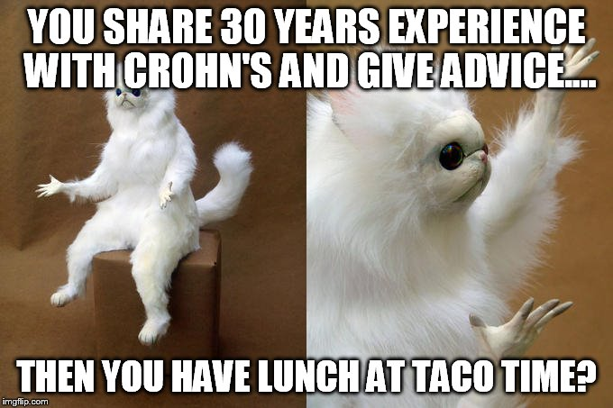 YOU SHARE 30 YEARS EXPERIENCE WITH CROHN'S AND GIVE ADVICE.... THEN YOU HAVE LUNCH AT TACO TIME? | image tagged in confused cat | made w/ Imgflip meme maker