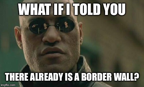 Matrix Morpheus Meme | WHAT IF I TOLD YOU THERE ALREADY IS A BORDER WALL? | image tagged in memes,matrix morpheus | made w/ Imgflip meme maker