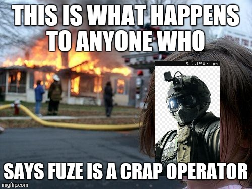 Disaster Girl Meme | THIS IS WHAT HAPPENS TO ANYONE WHO SAYS FUZE IS A CRAP OPERATOR | image tagged in memes,disaster girl | made w/ Imgflip meme maker