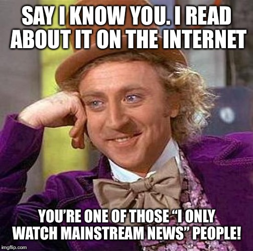 "Or a douchebag | SAY I KNOW YOU. I READ ABOUT IT ON THE INTERNET YOU'RE ONE OF THOSE ""I ONLY WATCH MAINSTREAM NEWS"" PEOPLE! 