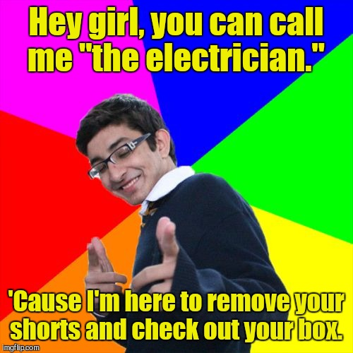 "Subtle Pickup Liner Meme | Hey girl, you can call me ""the electrician."" 'Cause I'm here to remove your shorts and check out your box. 