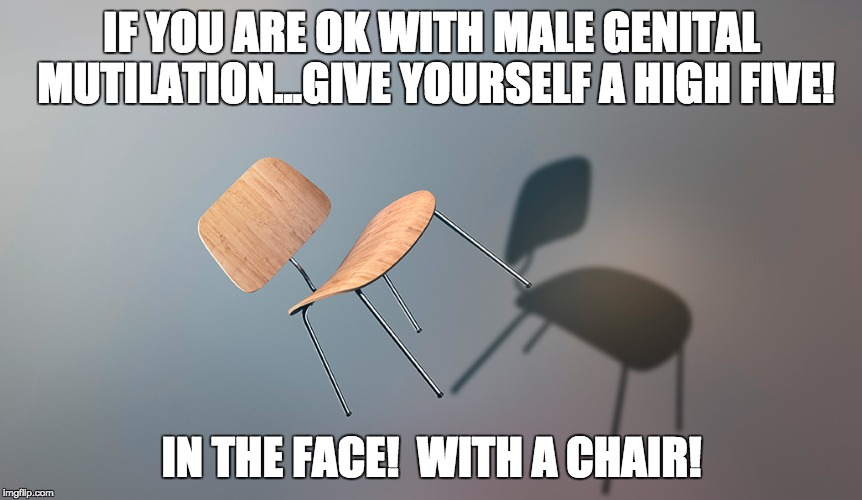 Not your body, not your choice | IF YOU ARE OK WITH MALE GENITAL MUTILATION...GIVE YOURSELF A HIGH FIVE! IN THE FACE!  WITH A CHAIR! | image tagged in circumcision,bodily autonomy,respect for men | made w/ Imgflip meme maker