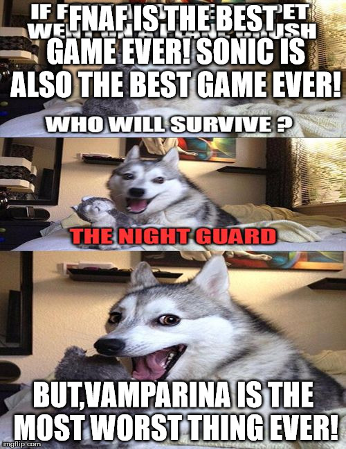 FNAF IS THE BEST GAME EVER!SONIC IS ALSO THE BEST GAME EVER! BUT,VAMPARINA IS THE MOST WORST THING EVER! | image tagged in fnaf | made w/ Imgflip meme maker