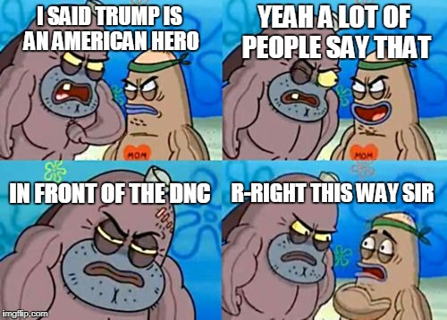 How Tough Are You Meme | I SAID TRUMP IS AN AMERICAN HERO YEAH A LOT OF PEOPLE SAY THAT IN FRONT OF THE DNC R-RIGHT THIS WAY SIR | image tagged in memes,how tough are you | made w/ Imgflip meme maker