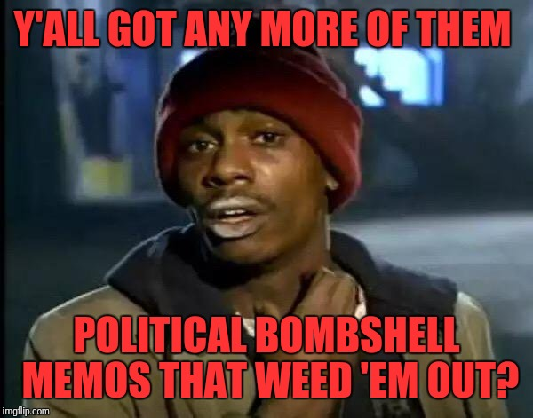 Y'all Got Any More Of That Meme | Y'ALL GOT ANY MORE OF THEM POLITICAL BOMBSHELL MEMOS THAT WEED 'EM OUT? | image tagged in memes,y'all got any more of that | made w/ Imgflip meme maker