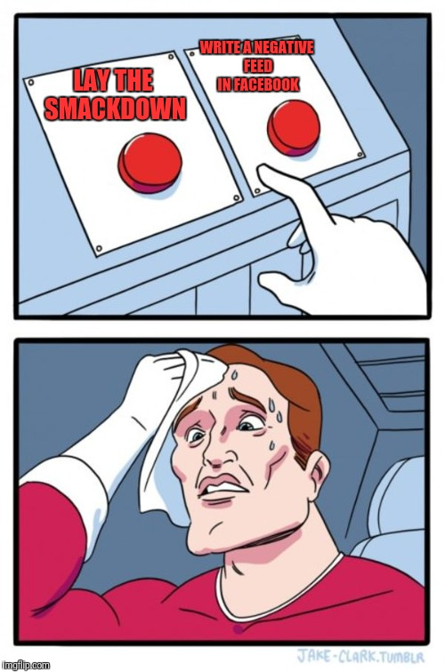 Two Buttons Meme | LAY THE SMACKDOWN WRITE A NEGATIVE FEED IN FACEBOOK | image tagged in memes,two buttons | made w/ Imgflip meme maker