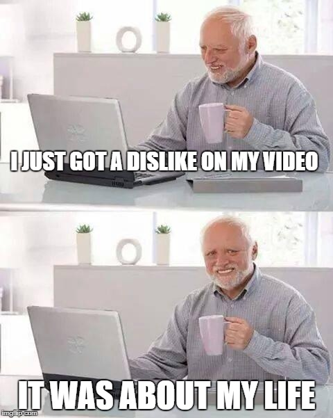 the dislike | I JUST GOT A DISLIKE ON MY VIDEO IT WAS ABOUT MY LIFE | image tagged in memes,hide the pain harold | made w/ Imgflip meme maker