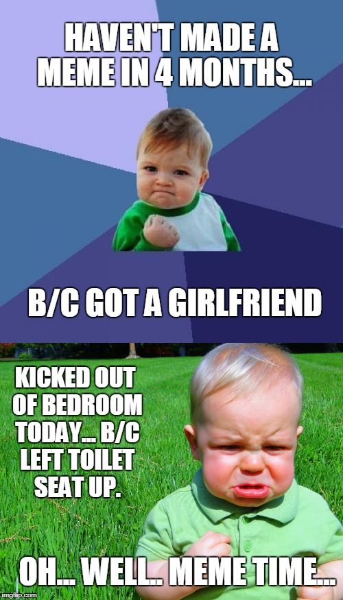 To be a King, You Must Look at The Good in Any Situation | HAVEN'T MADE A MEME IN 4 MONTHS... KICKED OUT OF BEDROOM TODAY... B/C LEFT TOILET SEAT UP. B/C GOT A GIRLFRIEND OH... WELL.. MEME TIME... | image tagged in meme,real life,funny,girlfriend,toilet seat | made w/ Imgflip meme maker