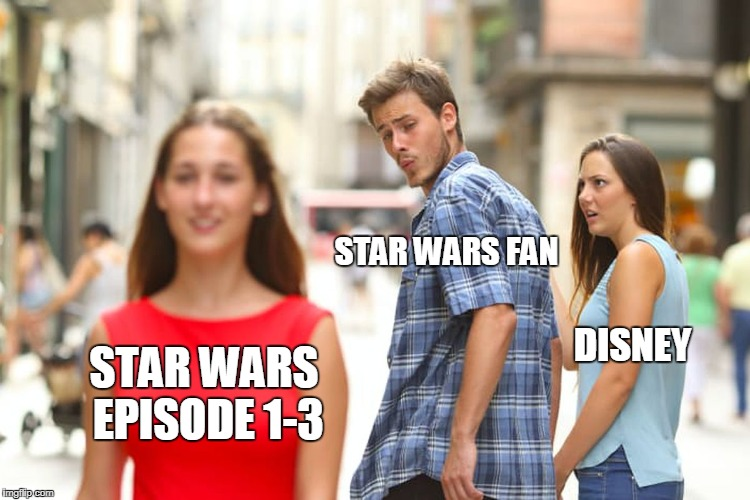 Star Wars Episode 1-3 Looking Better and Better After Last Jedi | STAR WARS EPISODE 1-3 STAR WARS FAN DISNEY | image tagged in memes,distracted boyfriend,star wars,disney,last jedi | made w/ Imgflip meme maker