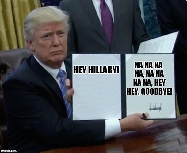 Lookie What We Have Here! | HEY HILLARY! NA NA NA NA, NA NA NA NA, HEY HEY, GOODBYE! | image tagged in memes,trump bill signing,hillary,goodbye | made w/ Imgflip meme maker