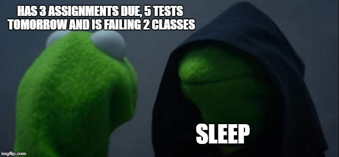 Evil Kermit Meme | HAS 3 ASSIGNMENTS DUE, 5 TESTS TOMORROW AND IS FAILING 2 CLASSES SLEEP | image tagged in memes,evil kermit | made w/ Imgflip meme maker