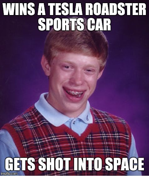 Bad Luck Brian Meme | WINS A TESLA ROADSTER SPORTS CAR GETS SHOT INTO SPACE | image tagged in memes,bad luck brian | made w/ Imgflip meme maker