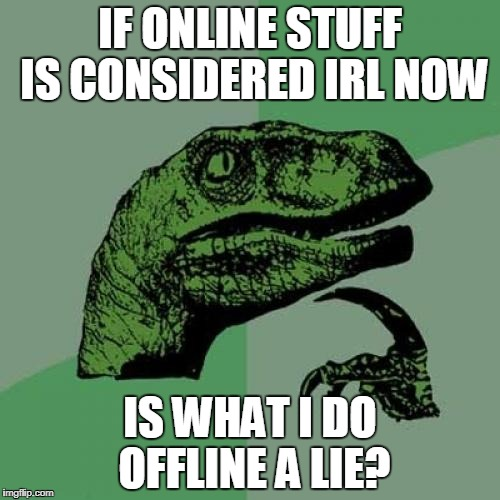Perhaps the ultimate question of this century! | IF ONLINE STUFF IS CONSIDERED IRL NOW IS WHAT I DO OFFLINE A LIE? | image tagged in memes,philosoraptor,funny,online,offline,lies | made w/ Imgflip meme maker