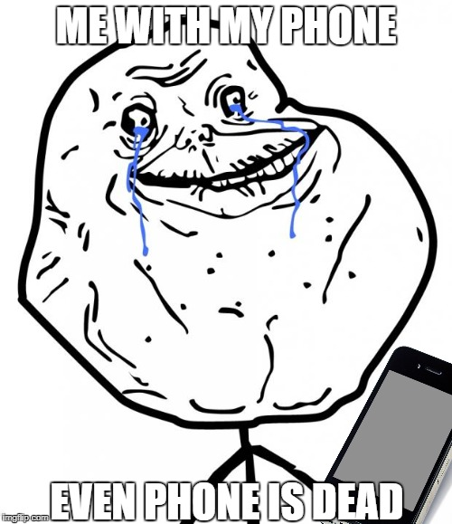 really alone | ME WITH MY PHONE EVEN PHONE IS DEAD | image tagged in forever alone | made w/ Imgflip meme maker