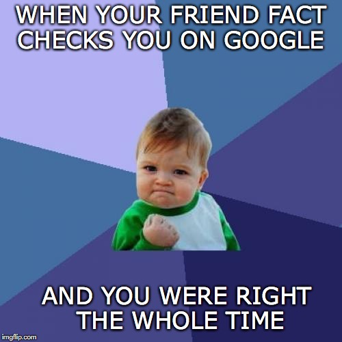 Success Kid Meme | WHEN YOUR FRIEND FACT CHECKS YOU ON GOOGLE AND YOU WERE RIGHT THE WHOLE TIME | image tagged in memes,success kid,facts,google | made w/ Imgflip meme maker