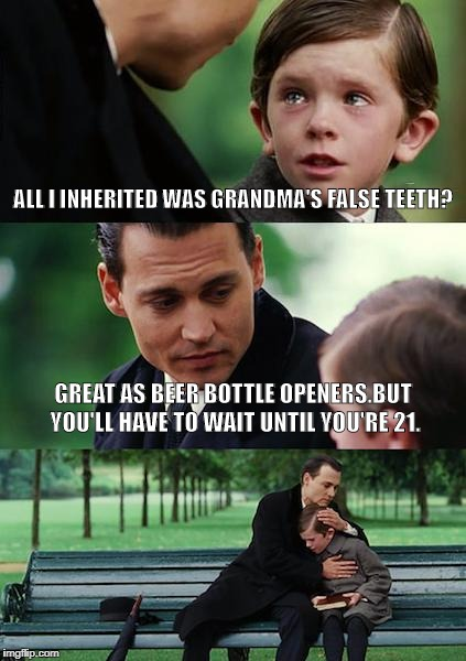 Finding Neverland Meme | ALL I INHERITED WAS GRANDMA'S FALSE TEETH? GREAT AS BEER BOTTLE OPENERS.BUT YOU'LL HAVE TO WAIT UNTIL YOU'RE 21. | image tagged in memes,finding neverland | made w/ Imgflip meme maker