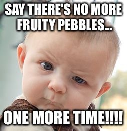Skeptical Baby Meme | SAY THERE'S NO MORE FRUITY PEBBLES... ONE MORE TIME!!!! | image tagged in memes,skeptical baby | made w/ Imgflip meme maker