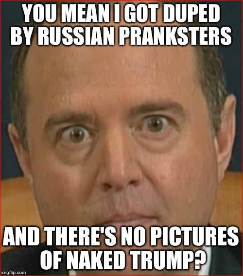 Here's some Russia collusion LMAO | YOU MEAN I GOT DUPED BY RUSSIAN PRANKSTERS AND THERE'S NO PICTURES OF NAKED TRUMP? | image tagged in adam schiff | made w/ Imgflip meme maker