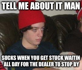TELL ME ABOUT IT MAN SUCKS WHEN YOU GET STUCK WAITIN ALL DAY FOR THE DEALER TO STOP BY | made w/ Imgflip meme maker