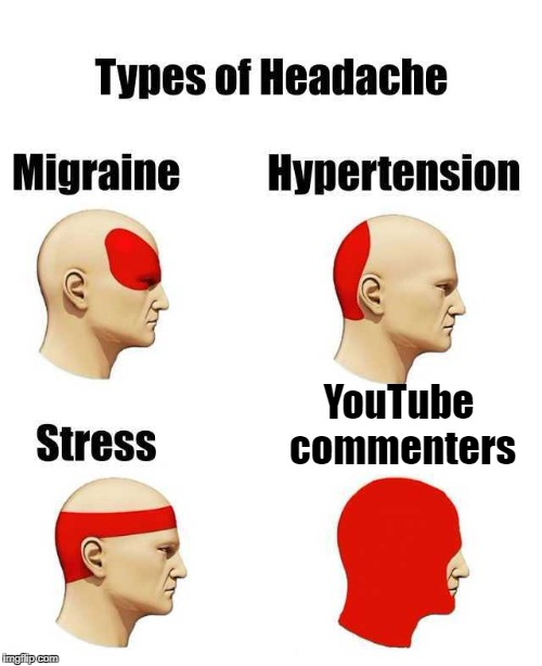 YouTube commenters | image tagged in types of headache | made w/ Imgflip meme maker