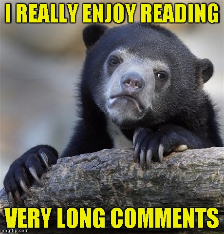 "I always think to myself:""If this guy put the effort and had the patience to write something this long,it must be worth reading"" 