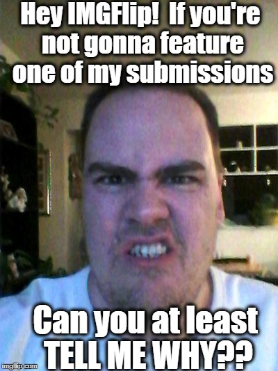 This makes two days in a row!! What the heck? | Hey IMGFlip!  If you're not gonna feature one of my submissions Can you at least TELL ME WHY?? | image tagged in grrr | made w/ Imgflip meme maker