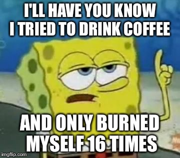 Ill Have You Know Spongebob | I'LL HAVE YOU KNOW I TRIED TO DRINK COFFEE AND ONLY BURNED MYSELF 16 TIMES | image tagged in memes,ill have you know spongebob | made w/ Imgflip meme maker