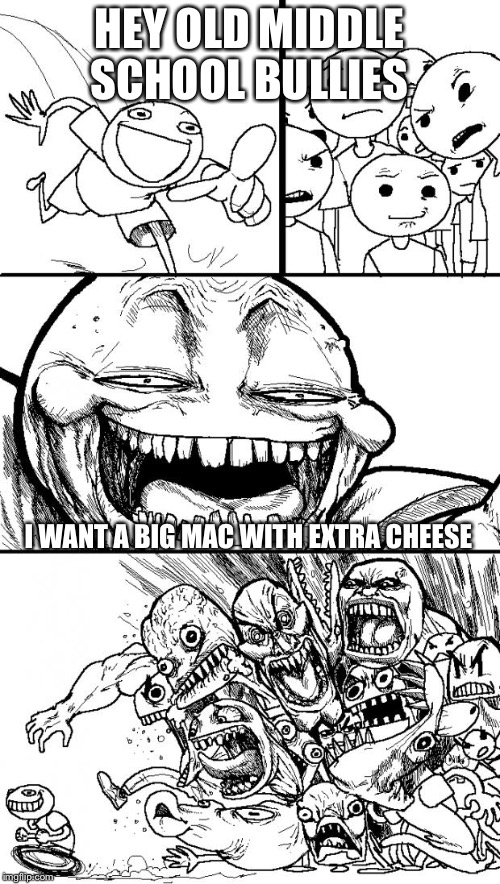 Hey Internet Meme | HEY OLD MIDDLE SCHOOL BULLIES I WANT A BIG MAC WITH EXTRA CHEESE | image tagged in memes,hey internet | made w/ Imgflip meme maker