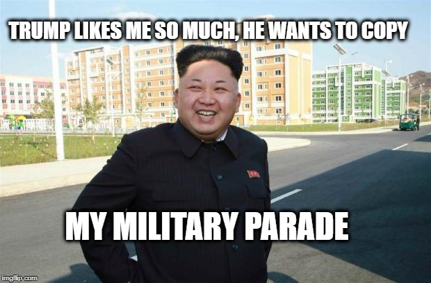 TRUMP LIKES ME SO MUCH, HE WANTS TO COPY MY MILITARY PARADE | image tagged in amused kim jong un | made w/ Imgflip meme maker