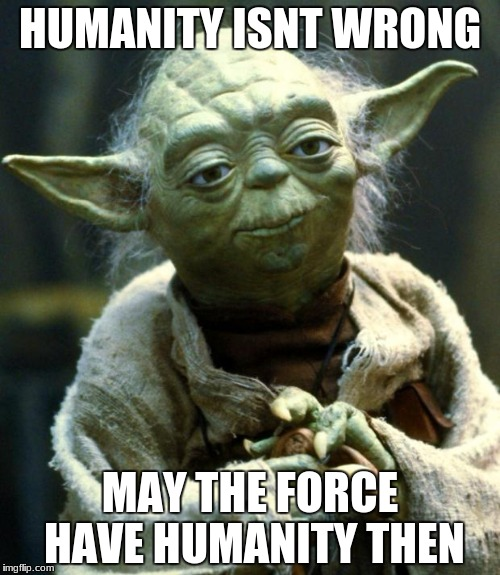 Star Wars Yoda Meme | HUMANITY ISNT WRONG MAY THE FORCE HAVE HUMANITY THEN | image tagged in memes,star wars yoda | made w/ Imgflip meme maker