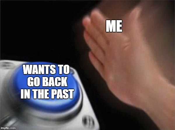 Blank Nut Button Meme | ME WANTS TO GO BACK IN THE PAST | image tagged in memes,blank nut button | made w/ Imgflip meme maker
